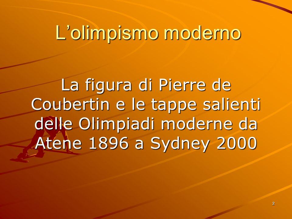 L'olimpismo moderno La figura di Pierre de Coubertin e le tappe salienti delle Olimpiadi moderne da Atene 1896 a Sydney 2000.