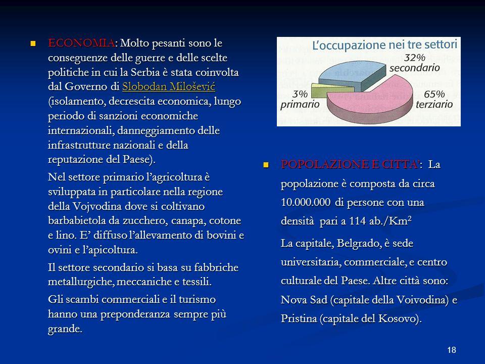 ECONOMIA: Molto pesanti sono le conseguenze delle guerre e delle scelte politiche in cui la Serbia è stata coinvolta dal Governo di Slobodan Milošević (isolamento, decrescita economica, lungo periodo di sanzioni economiche internazionali, danneggiamento delle infrastrutture nazionali e della reputazione del Paese).