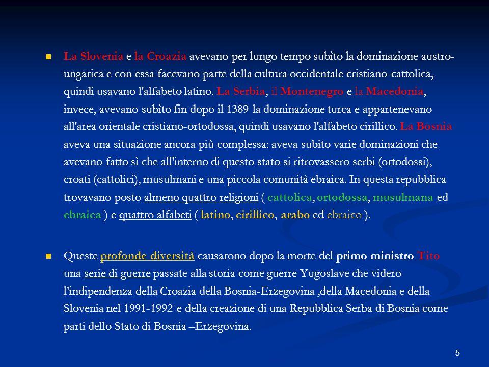 La Slovenia e la Croazia avevano per lungo tempo subìto la dominazione austro-ungarica e con essa facevano parte della cultura occidentale cristiano-cattolica, quindi usavano l alfabeto latino. La Serbia, il Montenegro e la Macedonia, invece, avevano subìto fin dopo il 1389 la dominazione turca e appartenevano all area orientale cristiano-ortodossa, quindi usavano l alfabeto cirillico. La Bosnia aveva una situazione ancora più complessa: aveva subìto varie dominazioni che avevano fatto sì che all interno di questo stato si ritrovassero serbi (ortodossi), croati (cattolici), musulmani e una piccola comunità ebraica. In questa repubblica trovavano posto almeno quattro religioni ( cattolica, ortodossa, musulmana ed ebraica ) e quattro alfabeti ( latino, cirillico, arabo ed ebraico ).