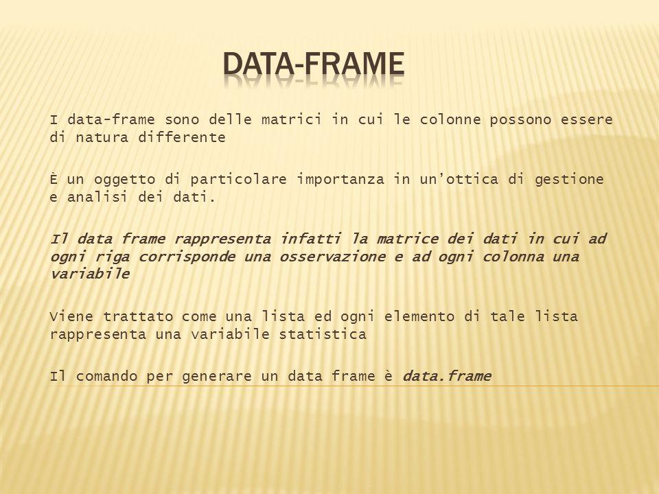 DATA-FRAME I data-frame sono delle matrici in cui le colonne possono essere di natura differente.