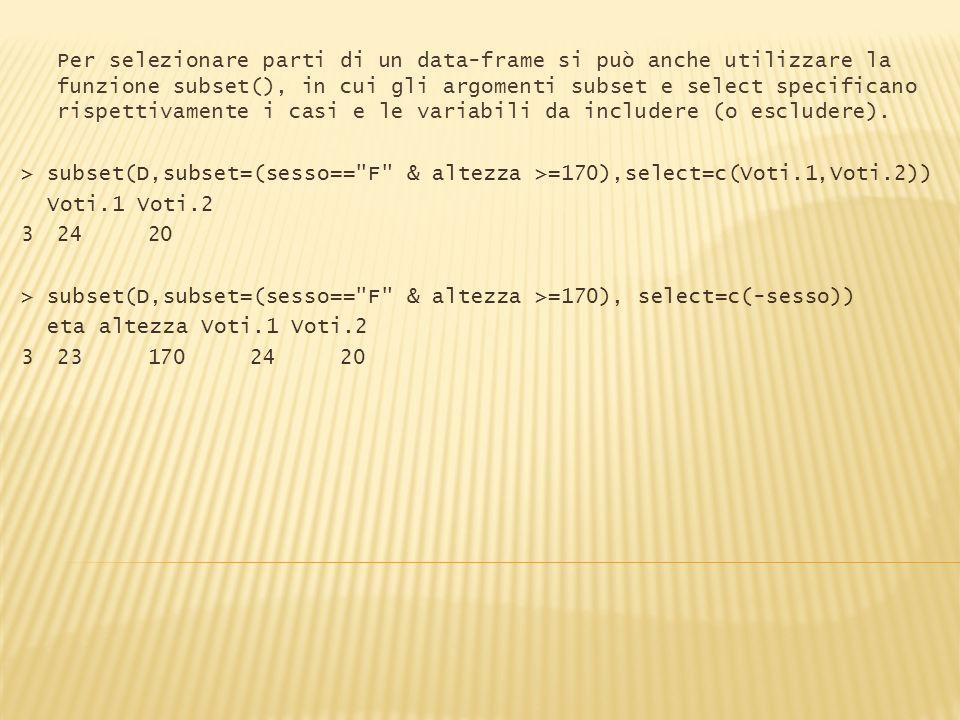 Per selezionare parti di un data-frame si può anche utilizzare la funzione subset(), in cui gli argomenti subset e select specificano rispettivamente i casi e le variabili da includere (o escludere).