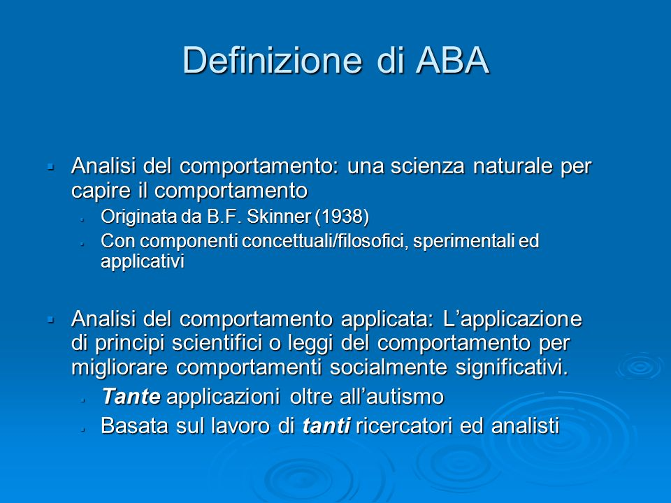 Definizione di ABA Analisi del comportamento: una scienza naturale per capire il comportamento. Originata da B.F. Skinner (1938)