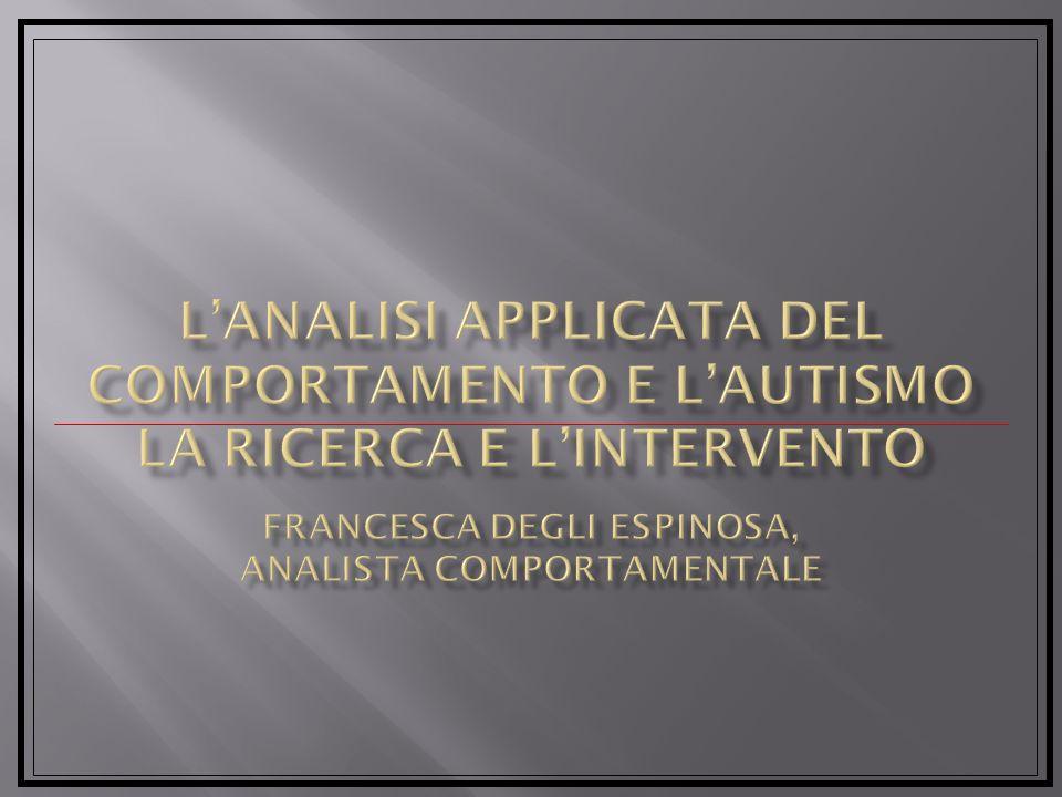 L'Analisi Applicata del Comportamento e l'Autismo la ricerca e l'intervento Francesca degli Espinosa, Analista Comportamentale
