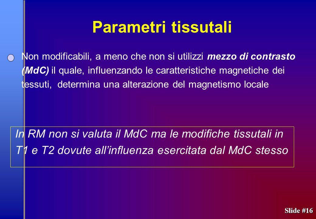 Non modificabili, a meno che non si utilizzi mezzo di contrasto (MdC) il quale, influenzando le caratteristiche magnetiche dei tessuti, determina una alterazione del magnetismo locale