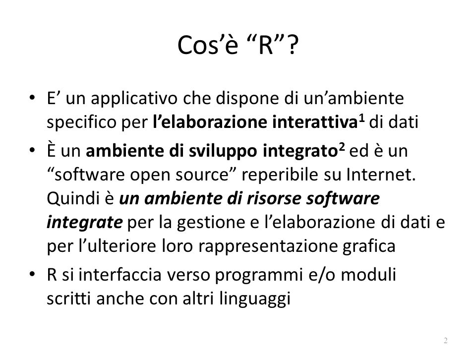 Cos'è R E' un applicativo che dispone di un'ambiente specifico per l'elaborazione interattiva1 di dati.