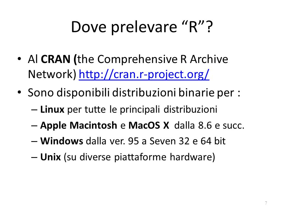 Dove prelevare R Al CRAN (the Comprehensive R Archive Network) http://cran.r-project.org/ Sono disponibili distribuzioni binarie per :