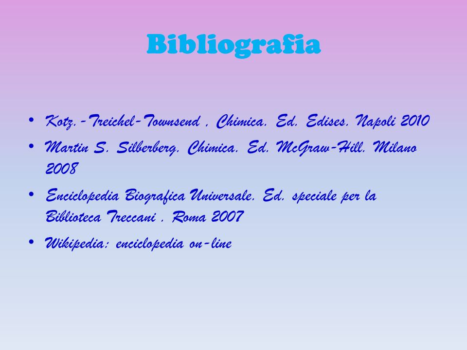 Bibliografia Kotz.-Treichel-Townsend , Chimica. Ed. Edises. Napoli 2010. Martin S. Silberberg. Chimica. Ed. McGraw-Hill. Milano 2008.