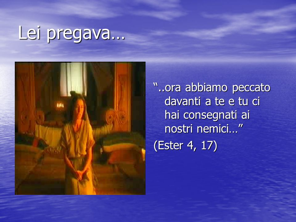 Lei pregava… ..ora abbiamo peccato davanti a te e tu ci hai consegnati ai nostri nemici… (Ester 4, 17)