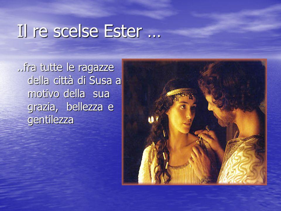 Il re scelse Ester … ..fra tutte le ragazze della città di Susa a motivo della sua grazia, bellezza e gentilezza.