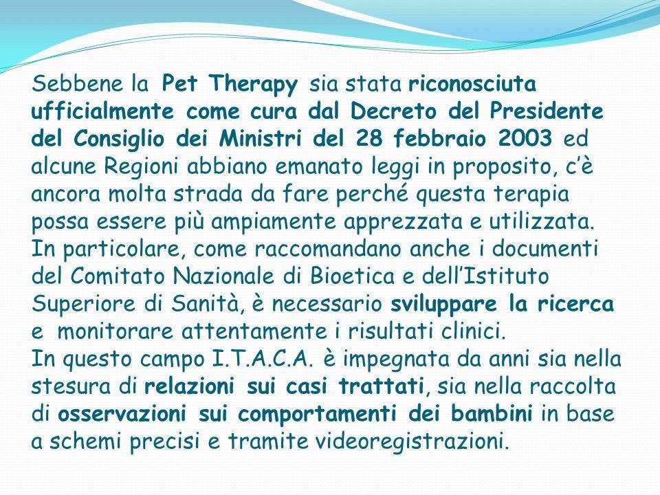 Sebbene la Pet Therapy sia stata riconosciuta ufficialmente come cura dal Decreto del Presidente del Consiglio dei Ministri del 28 febbraio 2003 ed alcune Regioni abbiano emanato leggi in proposito, c'è ancora molta strada da fare perché questa terapia possa essere più ampiamente apprezzata e utilizzata.
