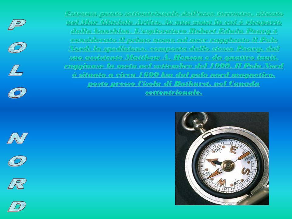 Estremo punto settentrionale dell asse terrestre, situato nel Mar Glaciale Artico, in una zona in cui è ricoperto dalla banchisa. L esploratore Robert Edwin Peary è considerato il primo uomo ad aver raggiunto il Polo Nord; la spedizione, composta dallo stesso Peary, dal suo assistente Matthew A. Henson e da quattro inuit, raggiunse la meta nel settembre del 1909. Il Polo Nord è situato a circa 1600 km dal polo nord magnetico, posto presso l isola di Bathurst, nel Canada settentrionale.
