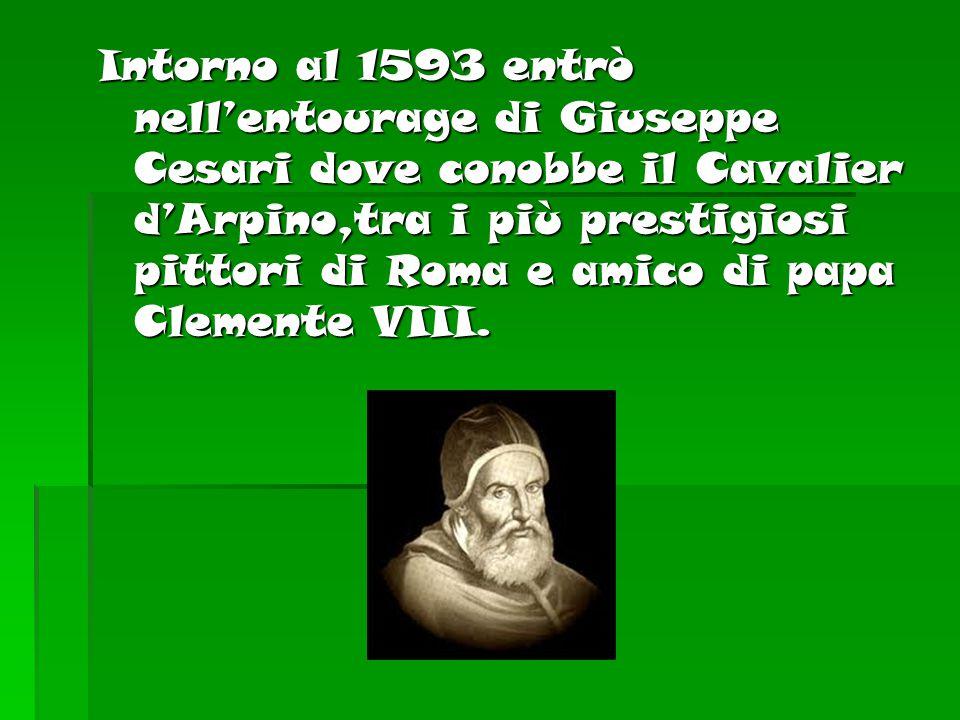 Intorno al 1593 entrò nell'entourage di Giuseppe Cesari dove conobbe il Cavalier d'Arpino,tra i più prestigiosi pittori di Roma e amico di papa Clemente VIII.
