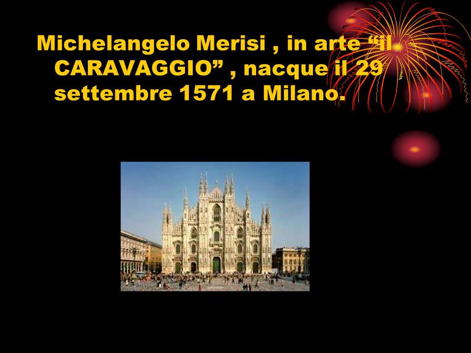 Michelangelo Merisi , in arte il CARAVAGGIO , nacque il 29 settembre 1571 a Milano.