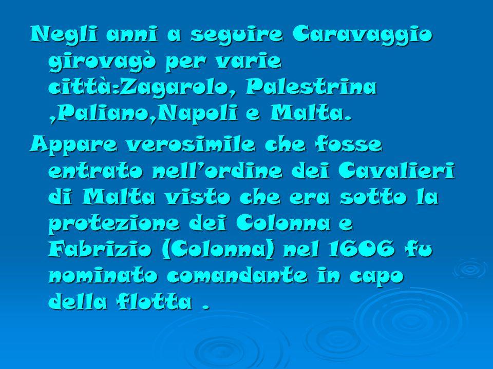 Negli anni a seguire Caravaggio girovagò per varie città:Zagarolo, Palestrina ,Paliano,Napoli e Malta.