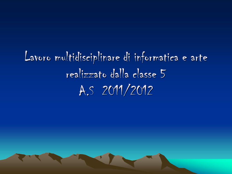 Lavoro multidisciplinare di informatica e arte realizzato dalla classe 5 A.S 2011/2012