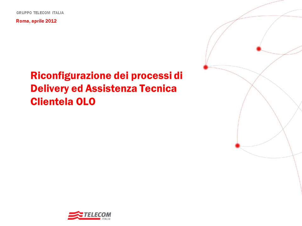 Roma, aprile 2012 Riconfigurazione dei processi di Delivery ed Assistenza Tecnica Clientela OLO 1