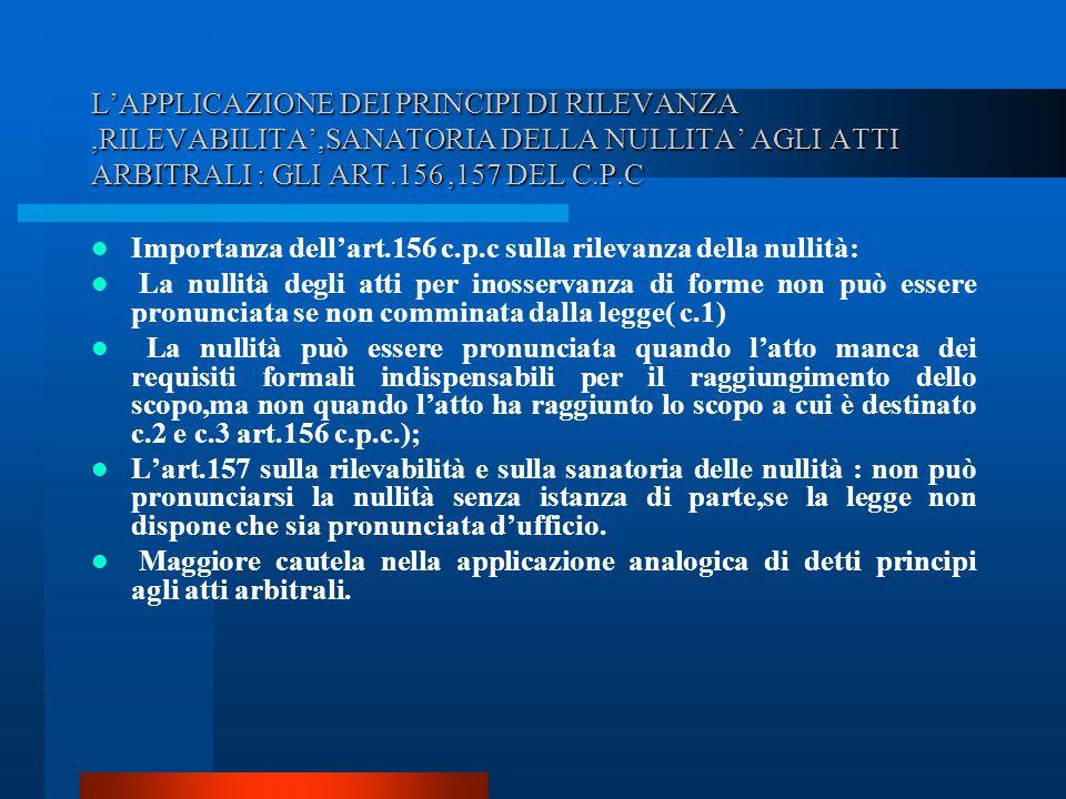 L'APPLICAZIONE DEI PRINCIPI DI RILEVANZA ,RILEVABILITA',SANATORIA DELLA NULLITA' AGLI ATTI ARBITRALI : GLI ART.156 ,157 DEL C.P.C