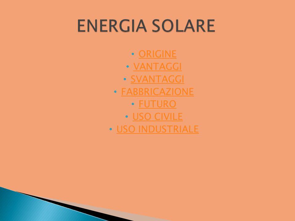 ENERGIA SOLARE ORIGINE VANTAGGI SVANTAGGI FABBRICAZIONE FUTURO
