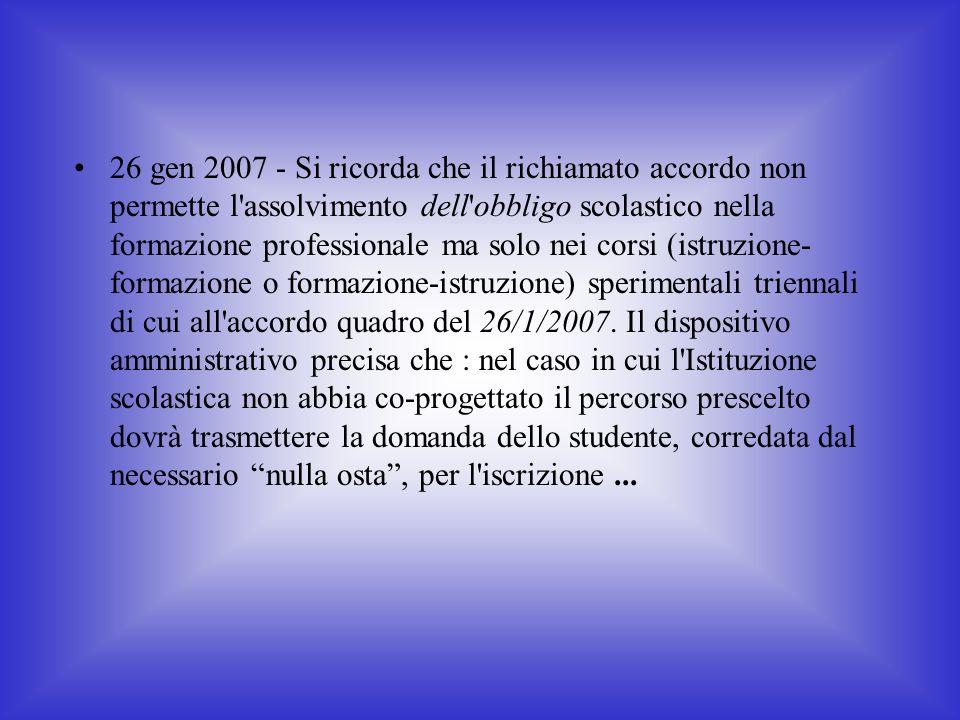 26 gen 2007 - Si ricorda che il richiamato accordo non permette l assolvimento dell obbligo scolastico nella formazione professionale ma solo nei corsi (istruzione- formazione o formazione-istruzione) sperimentali triennali di cui all accordo quadro del 26/1/2007.