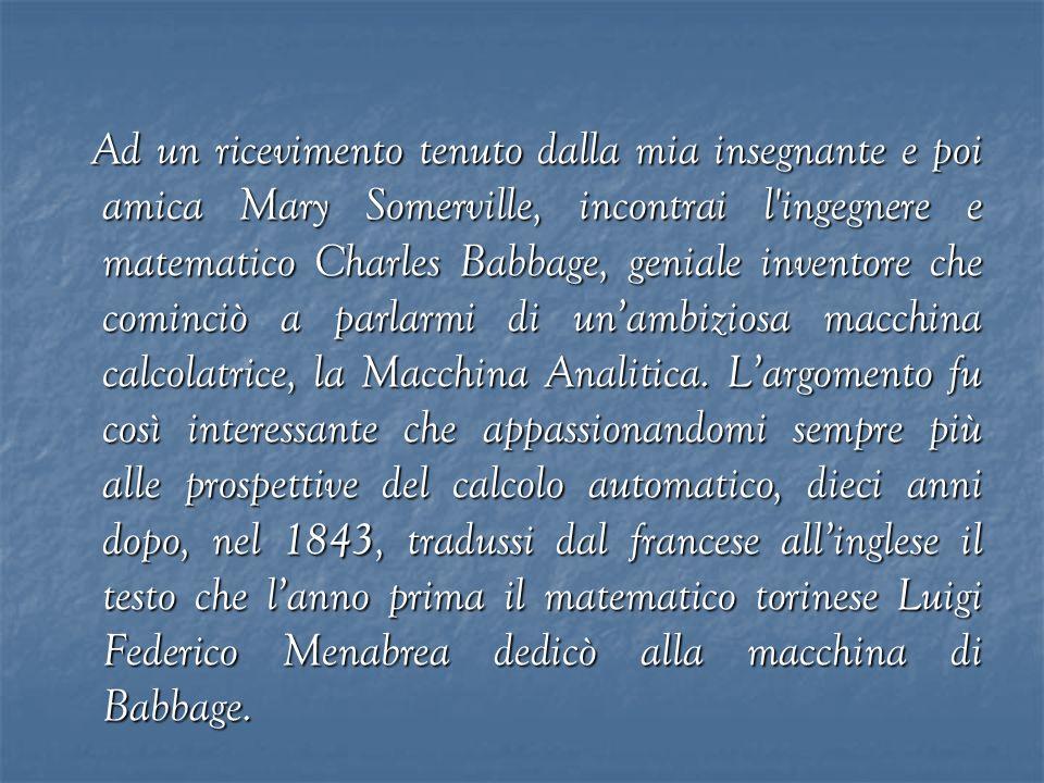 Ad un ricevimento tenuto dalla mia insegnante e poi amica Mary Somerville, incontrai l ingegnere e matematico Charles Babbage, geniale inventore che cominciò a parlarmi di un'ambiziosa macchina calcolatrice, la Macchina Analitica.