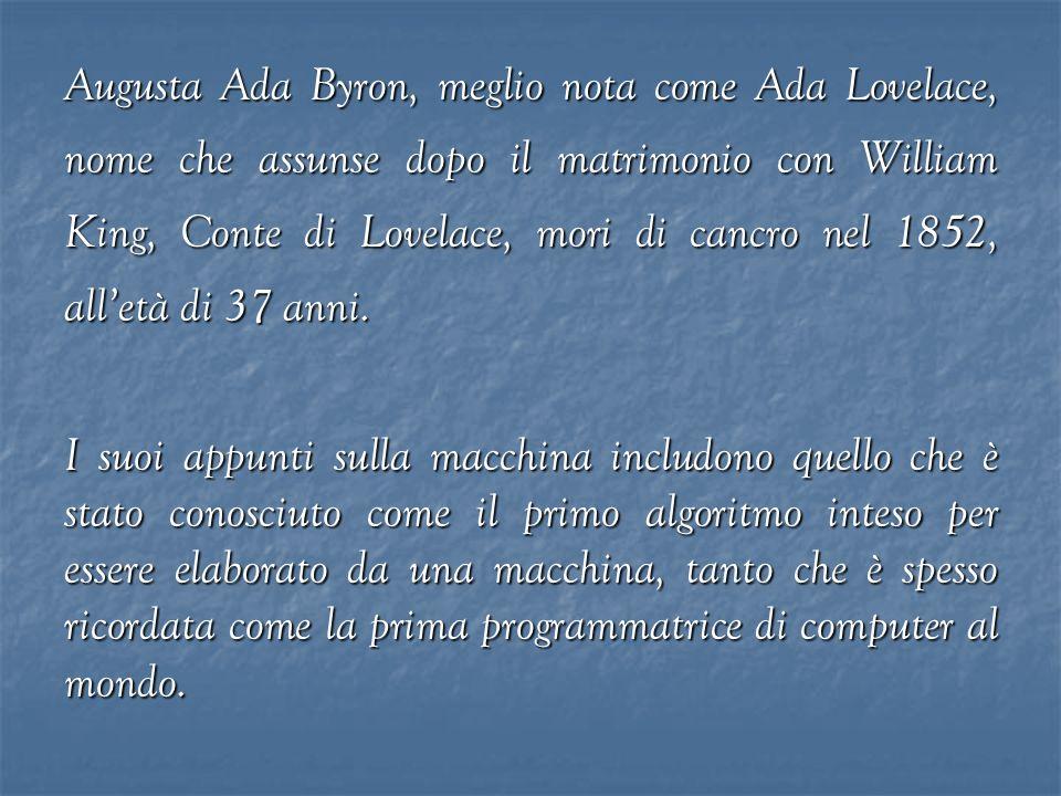 Augusta Ada Byron, meglio nota come Ada Lovelace, nome che assunse dopo il matrimonio con William King, Conte di Lovelace, mori di cancro nel 1852, all'età di 37 anni.