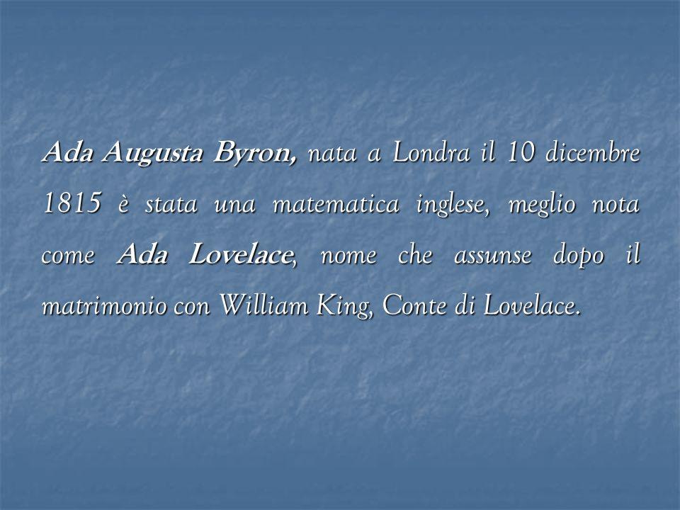 Ada Augusta Byron, nata a Londra il 10 dicembre 1815 è stata una matematica inglese, meglio nota come Ada Lovelace, nome che assunse dopo il matrimonio con William King, Conte di Lovelace.