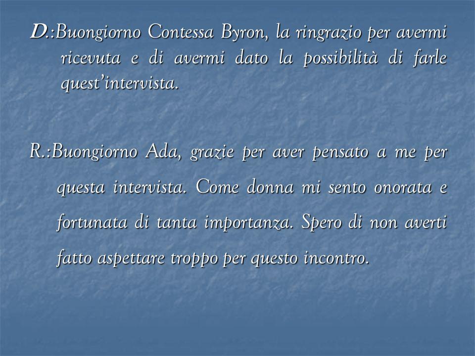 D.:Buongiorno Contessa Byron, la ringrazio per avermi ricevuta e di avermi dato la possibilità di farle quest'intervista.