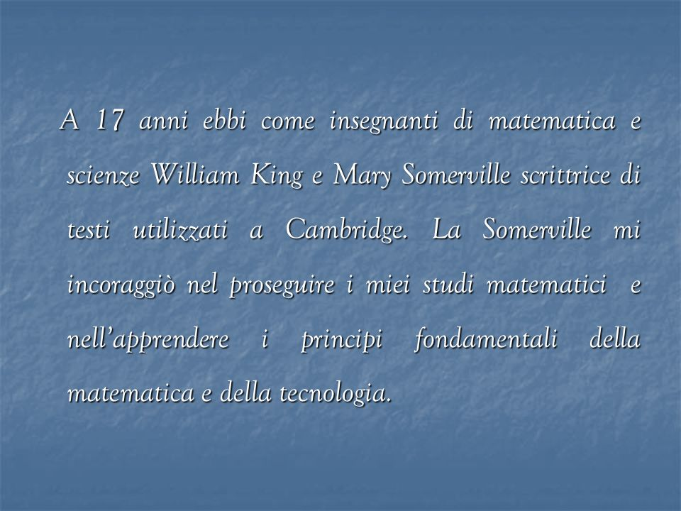 A 17 anni ebbi come insegnanti di matematica e scienze William King e Mary Somerville scrittrice di testi utilizzati a Cambridge.