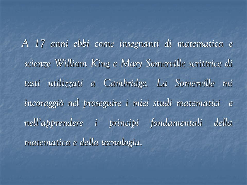 A 17 anni ebbi come insegnanti di matematica e scienze William King e Mary Somerville scrittrice di testi utilizzati a Cambridge.