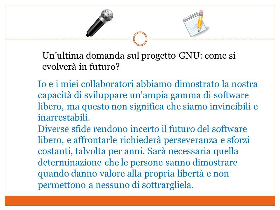 Un'ultima domanda sul progetto GNU: come si evolverà in futuro
