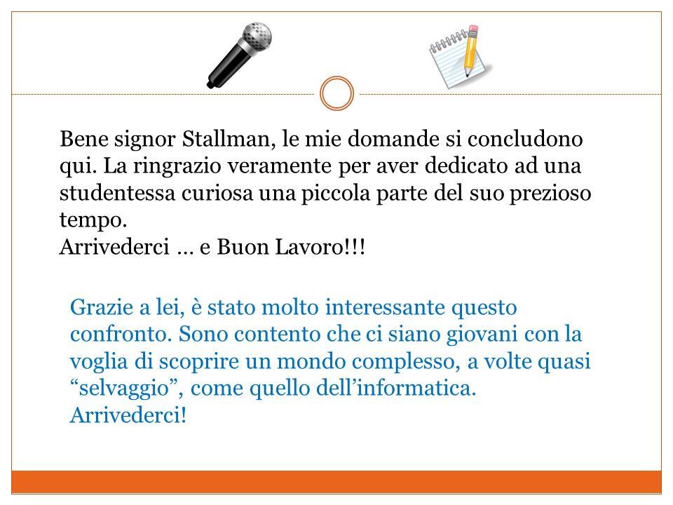 Bene signor Stallman, le mie domande si concludono qui