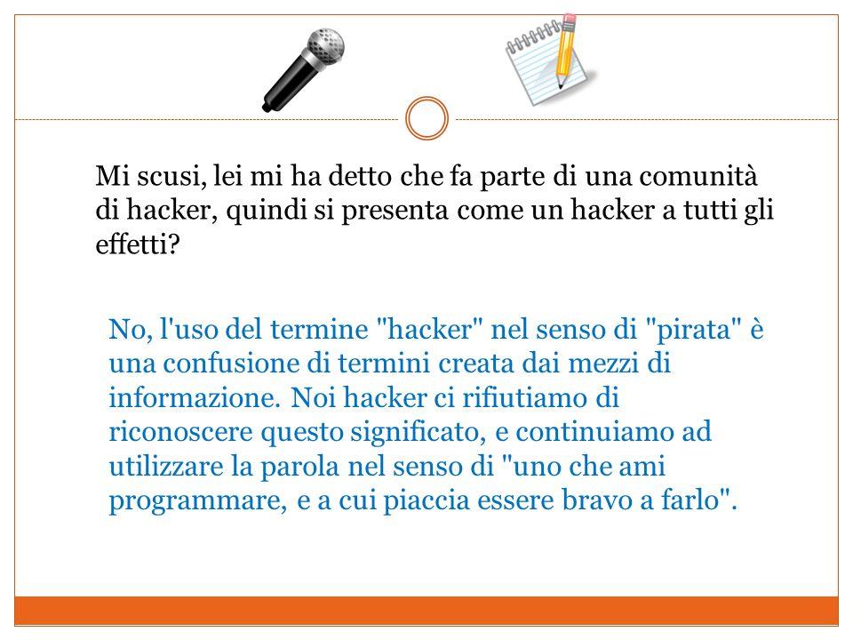 Mi scusi, lei mi ha detto che fa parte di una comunità di hacker, quindi si presenta come un hacker a tutti gli effetti