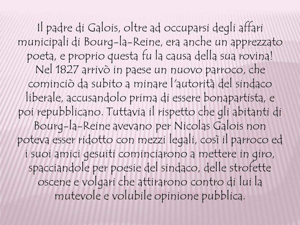 Il padre di Galois, oltre ad occuparsi degli affari municipali di Bourg-la-Reine, era anche un apprezzato poeta, e proprio questa fu la causa della sua rovina.