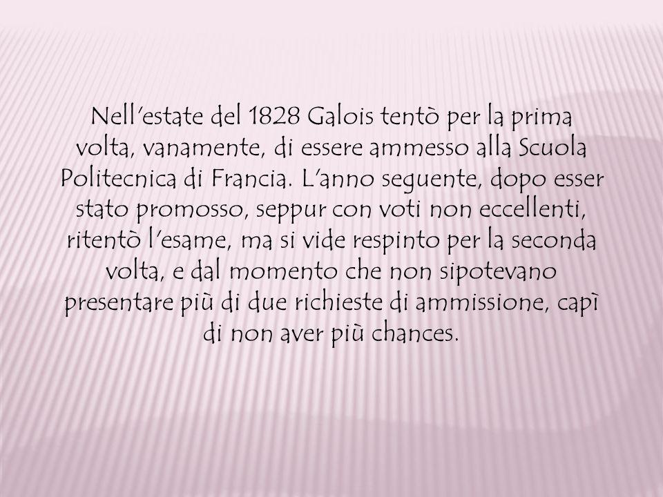 Nell estate del 1828 Galois tentò per la prima volta, vanamente, di essere ammesso alla Scuola Politecnica di Francia.