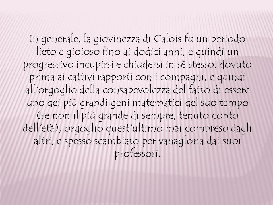 In generale, la giovinezza di Galois fu un periodo lieto e gioioso fino ai dodici anni, e quindi un progressivo incupirsi e chiudersi in sè stesso, dovuto prima ai cattivi rapporti con i compagni, e quindi all orgoglio della consapevolezza del fatto di essere uno dei più grandi geni matematici del suo tempo (se non il più grande di sempre, tenuto conto dell età), orgoglio quest ultimo mai compreso dagli altri, e spesso scambiato per vanagloria dai suoi professori.