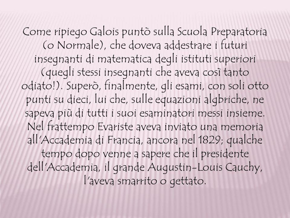 Come ripiego Galois puntò sulla Scuola Preparatoria (o Normale), che doveva addestrare i futuri insegnanti di matematica degli istituti superiori (quegli stessi insegnanti che aveva così tanto odiato!).