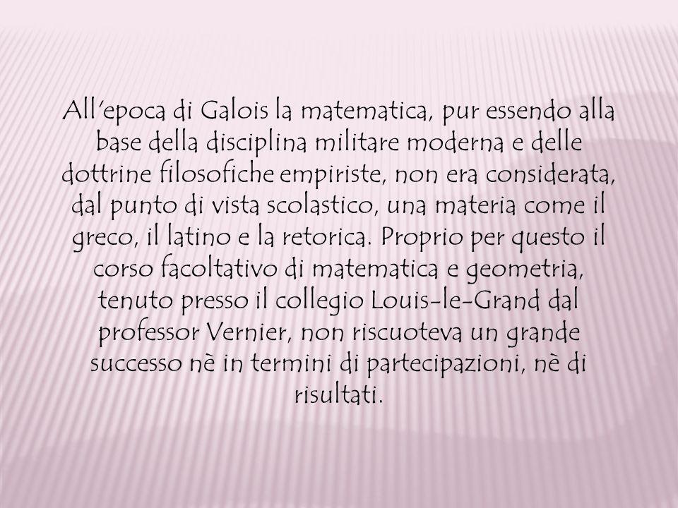 All epoca di Galois la matematica, pur essendo alla base della disciplina militare moderna e delle dottrine filosofiche empiriste, non era considerata, dal punto di vista scolastico, una materia come il greco, il latino e la retorica.