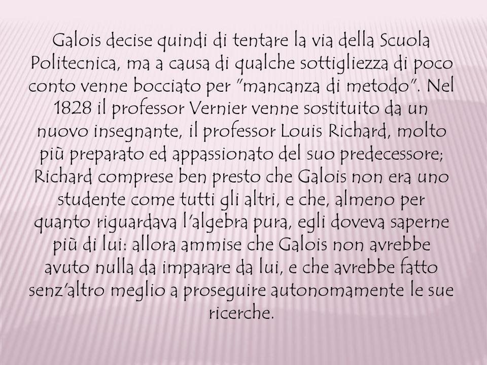 Galois decise quindi di tentare la via della Scuola Politecnica, ma a causa di qualche sottigliezza di poco conto venne bocciato per mancanza di metodo .