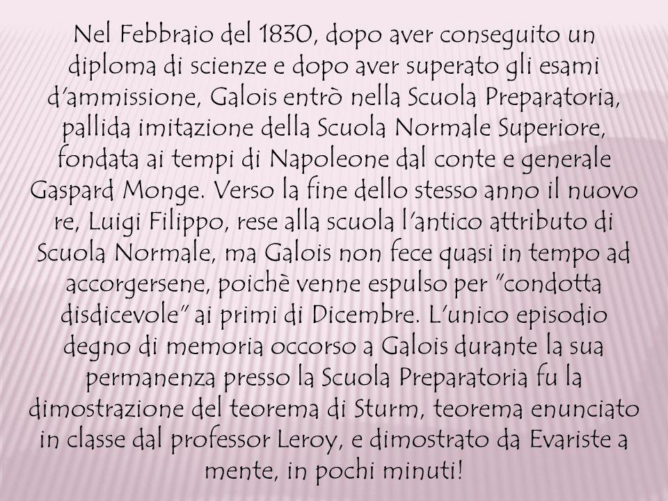 Nel Febbraio del 1830, dopo aver conseguito un diploma di scienze e dopo aver superato gli esami d ammissione, Galois entrò nella Scuola Preparatoria, pallida imitazione della Scuola Normale Superiore, fondata ai tempi di Napoleone dal conte e generale Gaspard Monge.