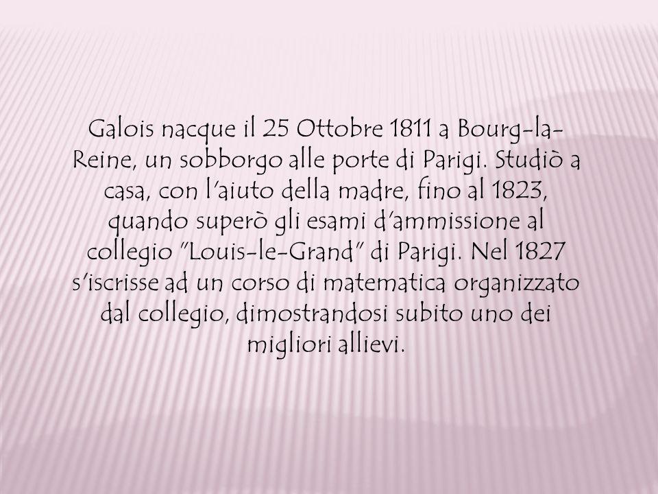 Galois nacque il 25 Ottobre 1811 a Bourg-la-Reine, un sobborgo alle porte di Parigi.