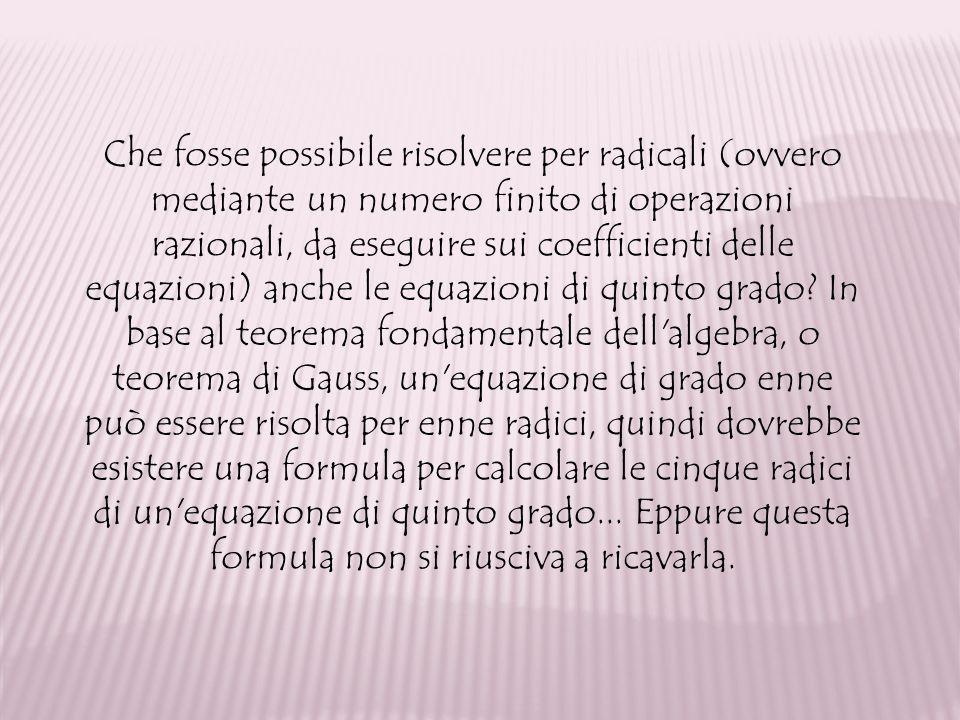 Che fosse possibile risolvere per radicali (ovvero mediante un numero finito di operazioni razionali, da eseguire sui coefficienti delle equazioni) anche le equazioni di quinto grado.