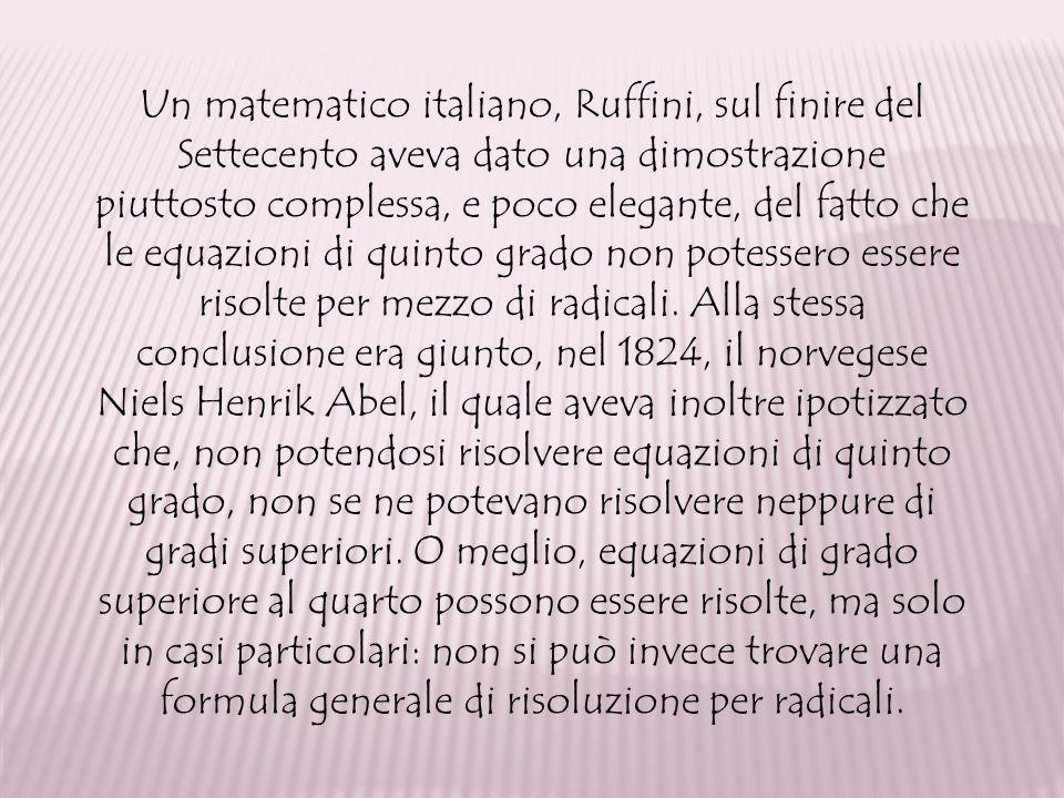Un matematico italiano, Ruffini, sul finire del Settecento aveva dato una dimostrazione piuttosto complessa, e poco elegante, del fatto che le equazioni di quinto grado non potessero essere risolte per mezzo di radicali.