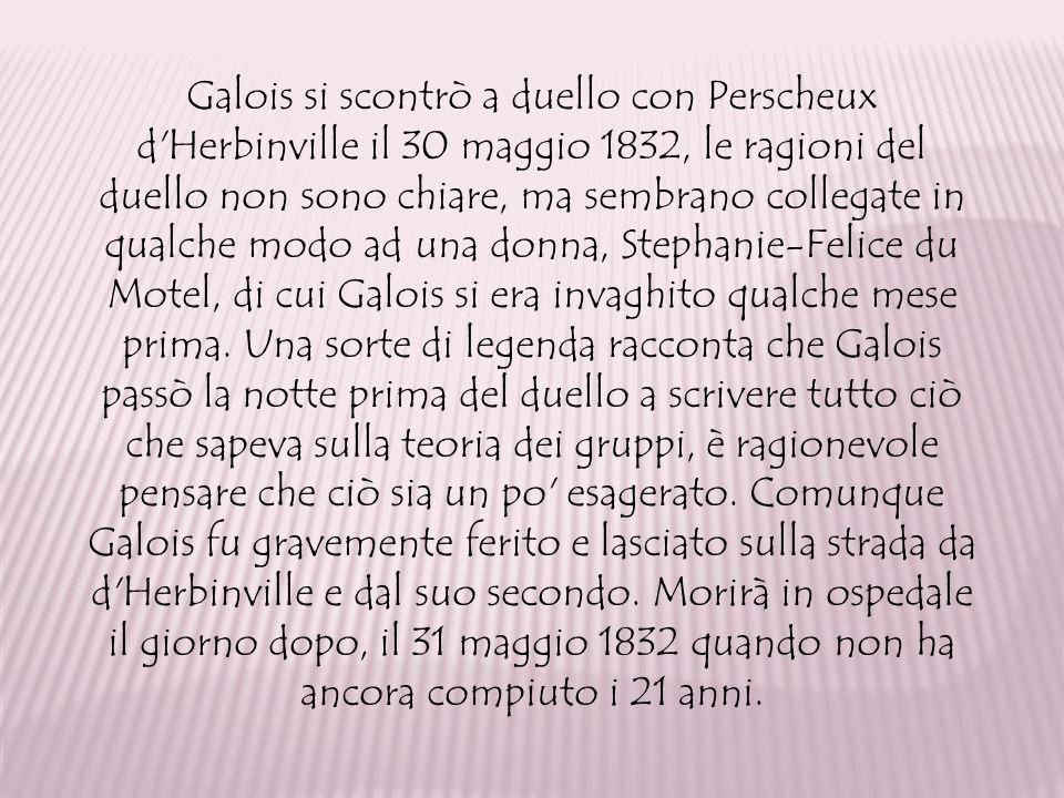 Galois si scontrò a duello con Perscheux d Herbinville il 30 maggio 1832, le ragioni del duello non sono chiare, ma sembrano collegate in qualche modo ad una donna, Stephanie-Felice du Motel, di cui Galois si era invaghito qualche mese prima.