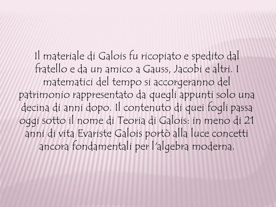 Il materiale di Galois fu ricopiato e spedito dal fratello e da un amico a Gauss, Jacobi e altri.