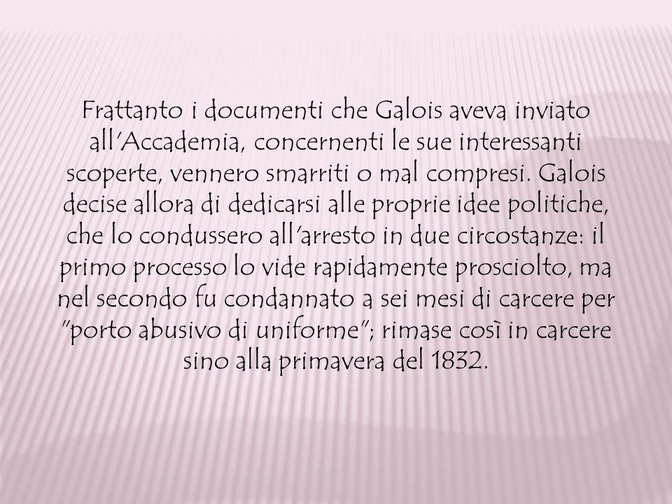 Frattanto i documenti che Galois aveva inviato all Accademia, concernenti le sue interessanti scoperte, vennero smarriti o mal compresi.