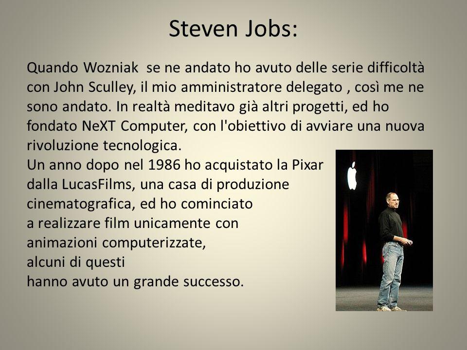 Steven Jobs: Quando Wozniak se ne andato ho avuto delle serie difficoltà. con John Sculley, il mio amministratore delegato , così me ne.