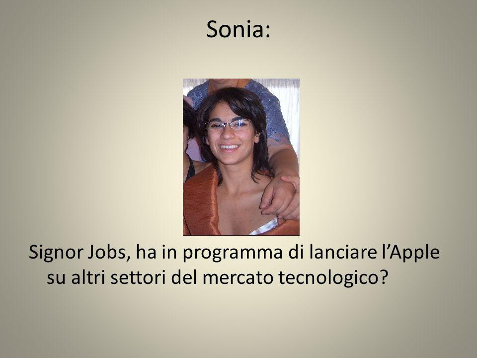 Sonia: Signor Jobs, ha in programma di lanciare l'Apple su altri settori del mercato tecnologico