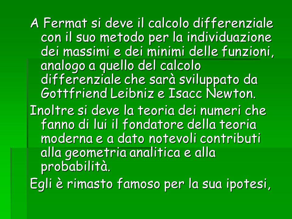 A Fermat si deve il calcolo differenziale con il suo metodo per la individuazione dei massimi e dei minimi delle funzioni, analogo a quello del calcolo differenziale che sarà sviluppato da Gottfriend Leibniz e Isacc Newton.