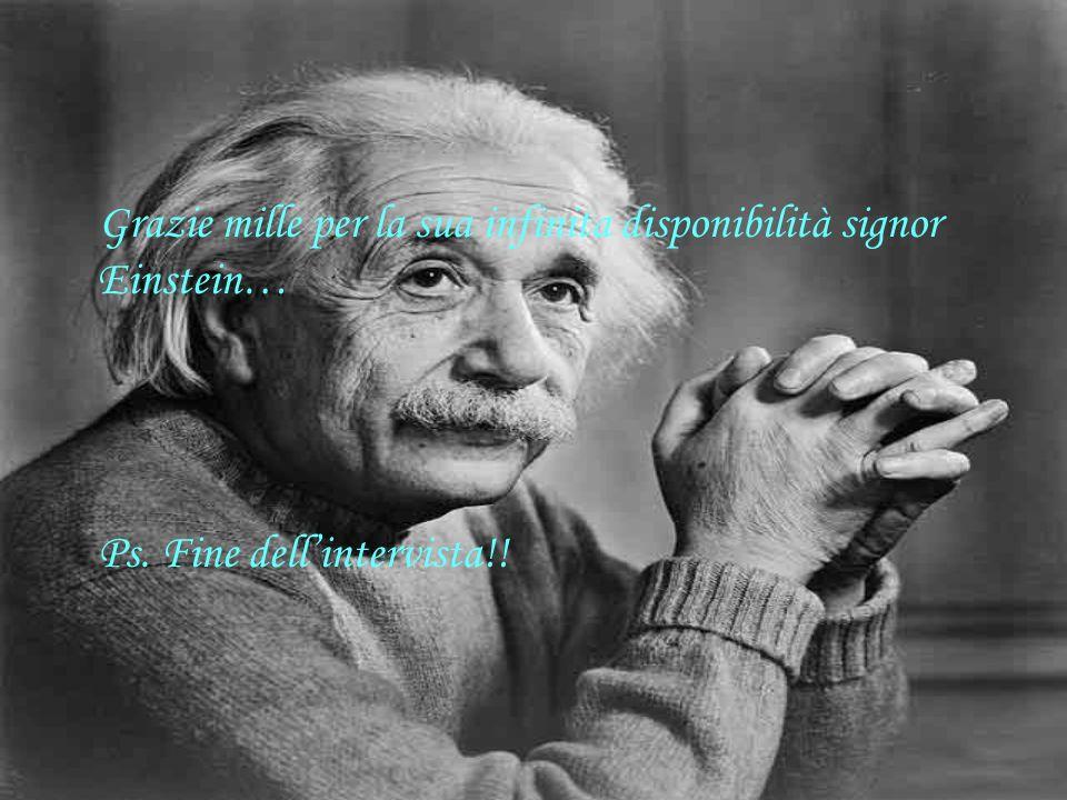 Grazie mille per la sua infinita disponibilità signor Einstein…