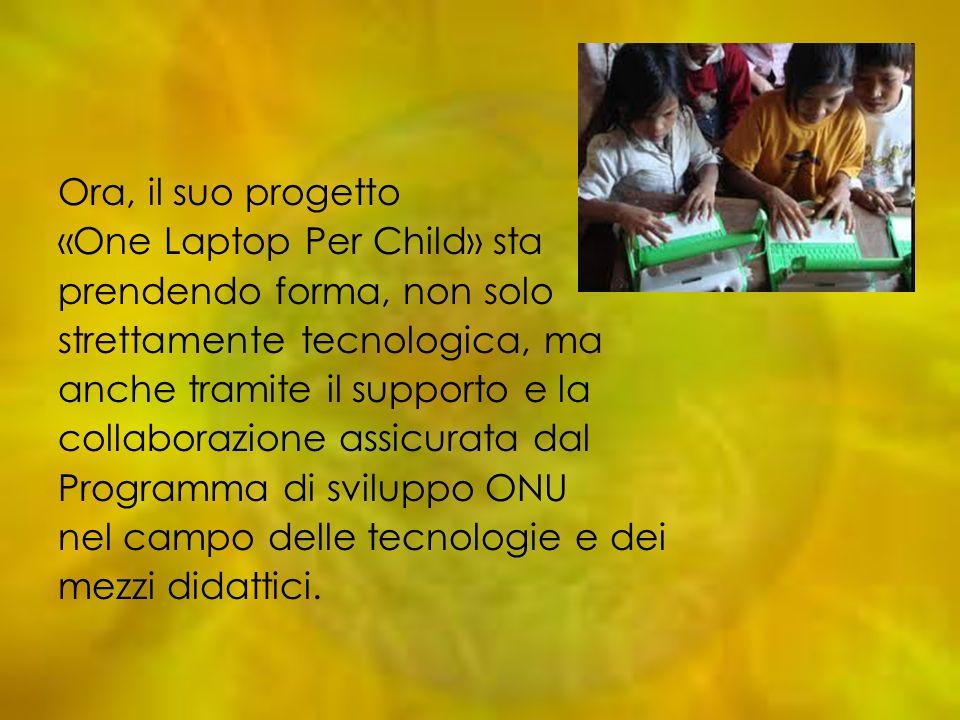 Ora, il suo progetto «One Laptop Per Child» sta. prendendo forma, non solo. strettamente tecnologica, ma.